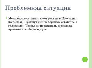 Проблемная ситуация Мои родители рано утром уехали в Краснодар по делам . При