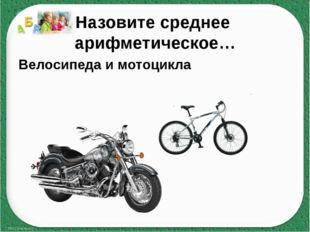 Назовите среднее арифметическое… Велосипеда и мотоцикла