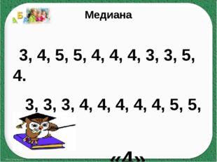 Медиана 3, 4, 5, 5, 4, 4, 4, 3, 3, 5, 4. 3, 3, 3, 4, 4, 4, 4, 4, 5, 5, 5. «4»