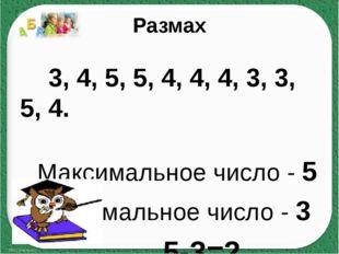 Размах 3, 4, 5, 5, 4, 4, 4, 3, 3, 5, 4. Максимальное число - 5 Минимальное чи