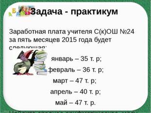 Задача - практикум Заработная плата учителя С(к)ОШ №24 за пять месяцев 2015 г