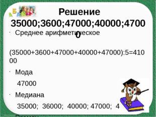 Решение 35000;3600;47000;40000;47000 Среднее арифметическое (35000+3600+4700