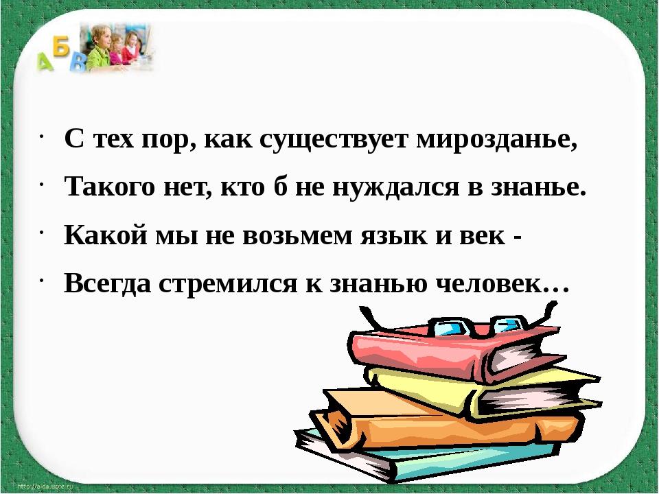 С тех пор, как существует мирозданье, Такого нет, кто б не нуждался в знанье...