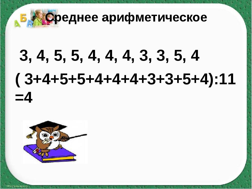Среднее арифметическое 3, 4, 5, 5, 4, 4, 4, 3, 3, 5, 4 ( 3+4+5+5+4+4+4+3+3+5+...