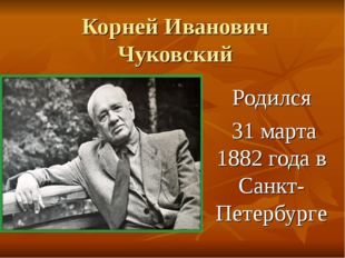 Корней Иванович Чуковский Родился 31 марта 1882 года в Санкт-Петербурге