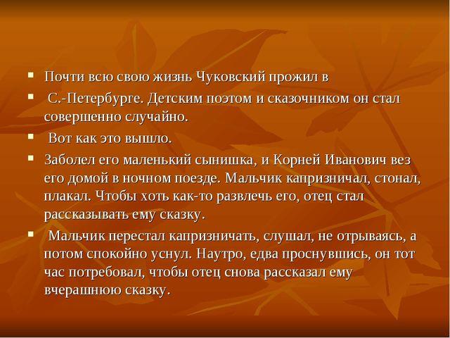 Почти всю свою жизнь Чуковский прожил в С.-Петербурге. Детским поэтом и сказо...