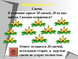 Математика, 500 Ответ: останется 20 свечей, остальные сгорят, а задутые свечи
