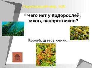 Окружающий мир, 600 Чего нет у водорослей, мхов, папоротников? Корней, цветов