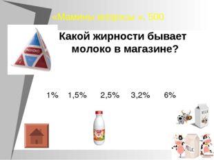 «Мамины вопросы », 500 Какой жирности бывает молоко в магазине? 1% 1,5% 2,5%