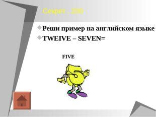 Секрет , 200 Реши пример на английском языке TWEIVE – SEVEN= FIVE