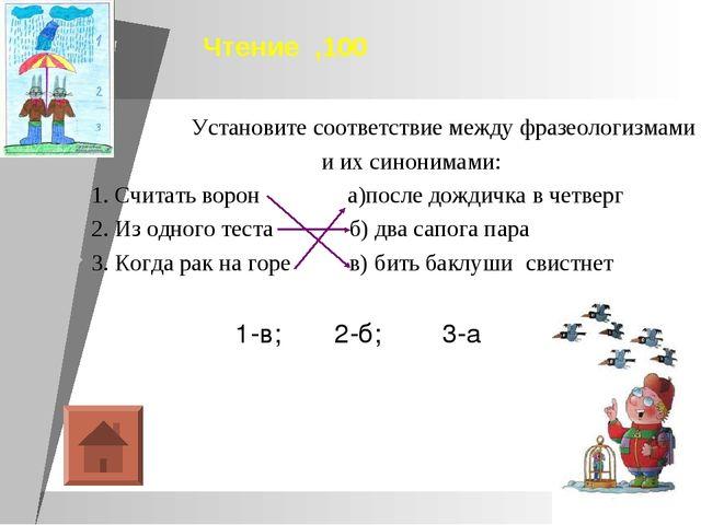 Чтение ,100 Установите соответствие между фразеологизмами и их синонимами: 1....