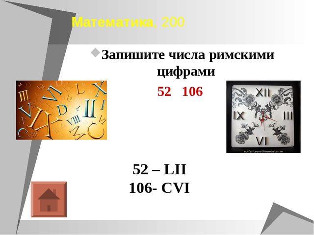 Математика, 200 Запишите числа римскими цифрами 52 106 52 – LII 106- CVI