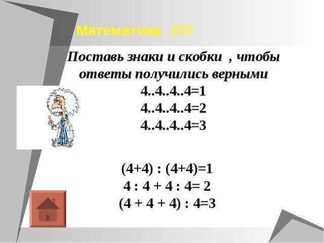 Математика, 300 (4+4) : (4+4)=1 4 : 4 + 4 : 4= 2 (4 + 4 + 4) : 4=3 Поставь зн...