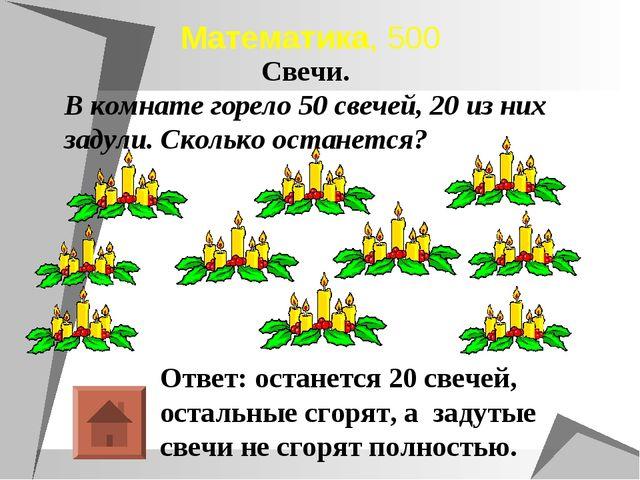 Математика, 500 Ответ: останется 20 свечей, остальные сгорят, а задутые свечи...