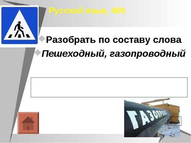 Русский язык, 400 Разобрать по составу слова Пешеходный, газопроводный Пешех...
