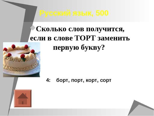 Русский язык, 500 Сколько слов получится, если в слове ТОРТ заменить первую...