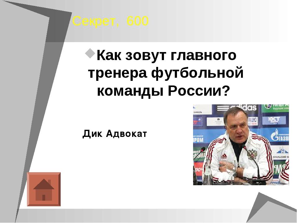 Секрет, 600 Как зовут главного тренера футбольной команды России? Дик Адвокат