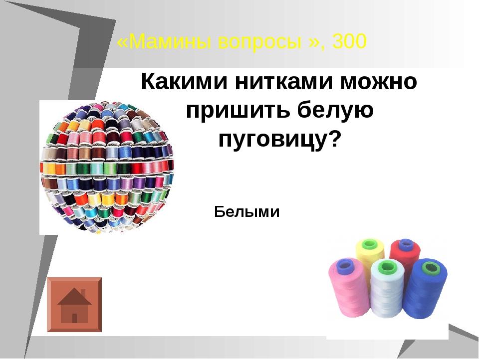 «Мамины вопросы », 300 Какими нитками можно пришить белую пуговицу? Белыми