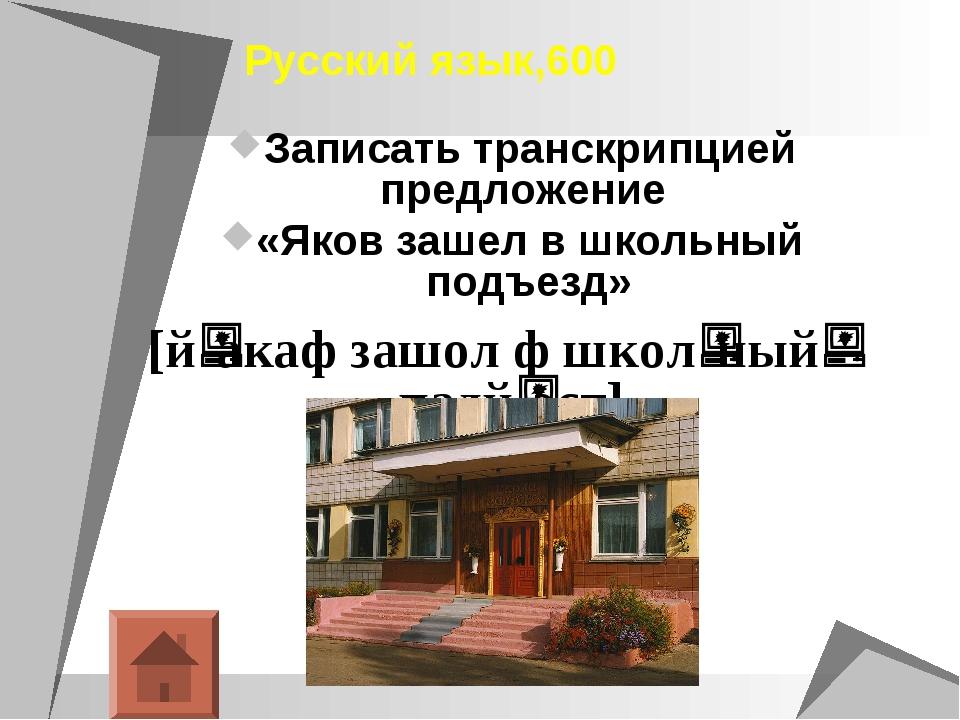 Русский язык,600 Записать транскрипцией предложение «Яков зашел в школьный п...
