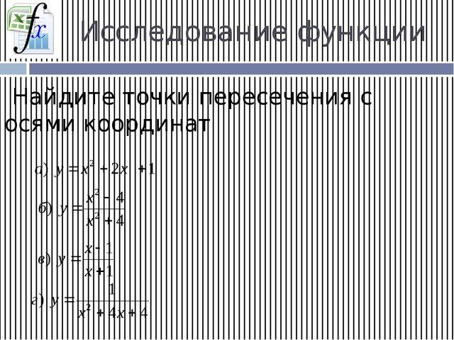 Исследование функции Найдите точки пересечения с осями координат