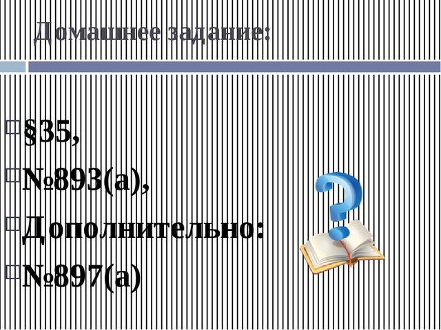 Домашнее задание: §35, №893(а), Дополнительно: №897(а)