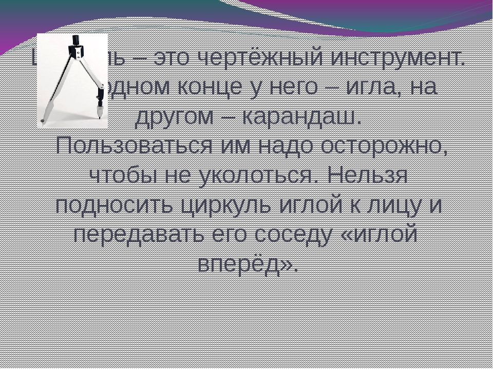 Циркуль – это чертёжный инструмент. На одном конце у него – игла, на другом –...
