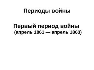 Периоды войны Первый период войны (апрель 1861— апрель 1863)
