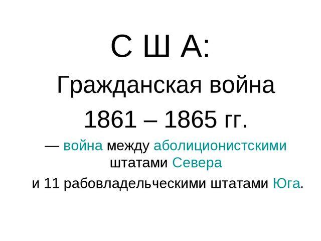 С Ш А: Гражданская война 1861 – 1865 гг. — война между аболиционистскими штат...