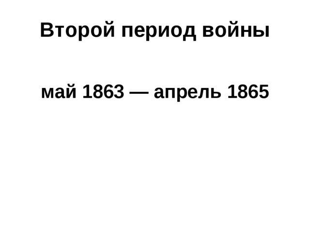 Второй период войны май 1863— апрель 1865