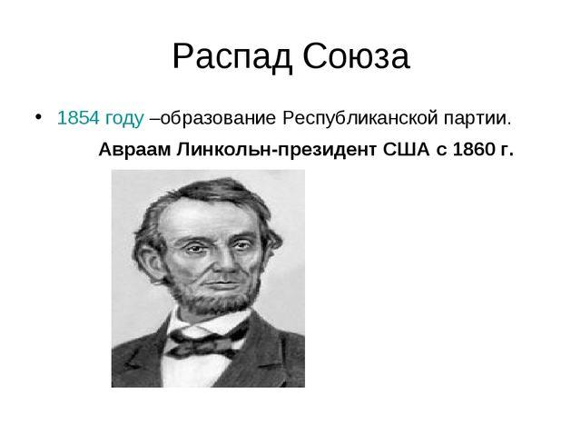 Распад Союза 1854 году –образование Республиканской партии. Авраам Линкольн-п...