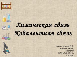 Химическая связь Ковалентная связь Кривошапкина В. В. Учитель химии, биологии