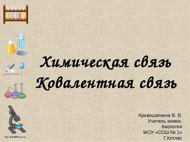 Химическая связь Ковалентная связь Кривошапкина В. В. Учитель химии, биологии...