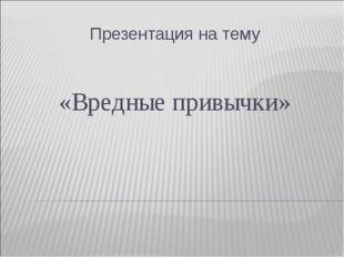 Презентация на тему «Вредные привычки»