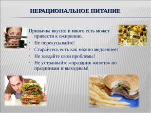 НЕРАЦИОНАЛЬНОЕ ПИТАНИЕ Привычка вкусно и много есть может привести к ожирению