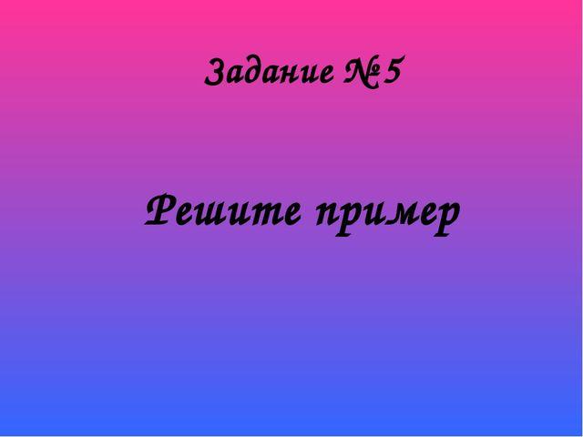 Решите пример Задание № 5