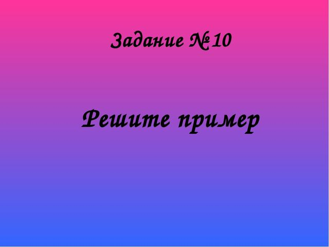 Решите пример Задание № 10