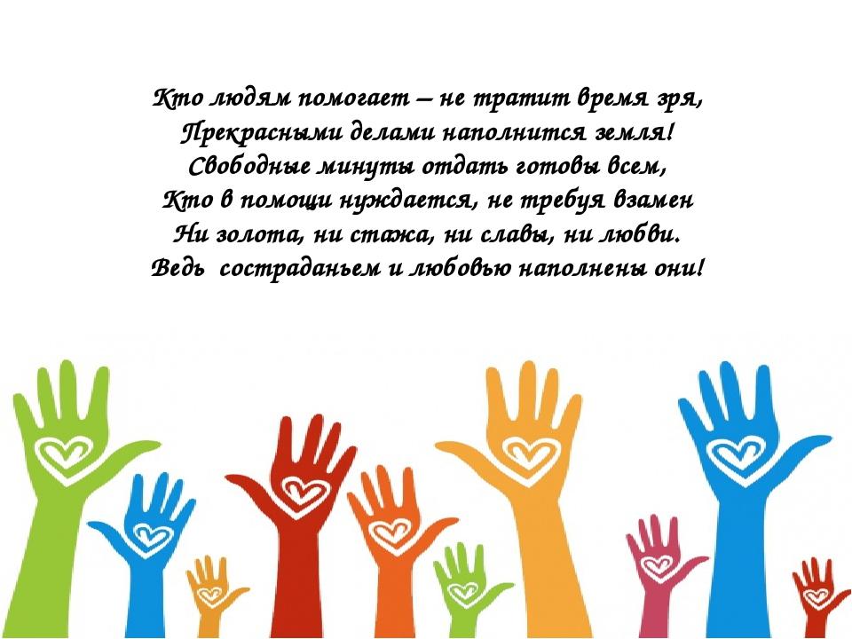 Кто людям помогает – не тратит время зря, Прекрасными делами наполнится земля...
