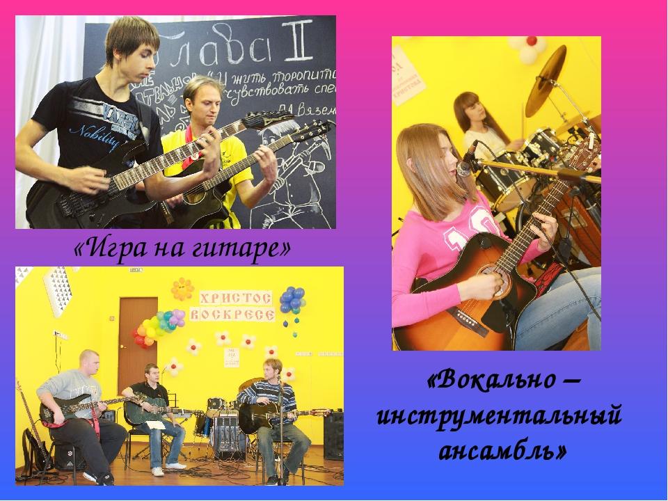 «Игра на гитаре» «Вокально – инструментальный ансамбль»