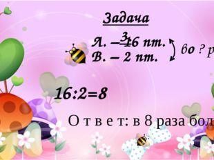 Л. – 16 пт. В. – 2 пт. во ? раз > О т в е т: в 8 раза больше. 16:2=8 Задача