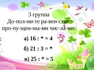3 группа Дополните равенства пропущенными числами: а) 16 : * = 4