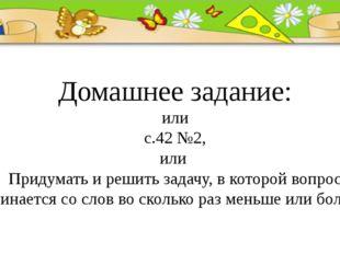 Домашнее задание: или с.42 №2, или Придумать и решить задачу, в которой вопро