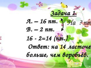 Задача 1. Л. – 16 пт. В. – 2 пт. 16 - 2=14 (пт.) Ответ: на 14 ласточек боль