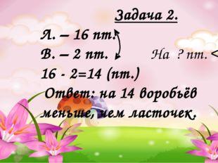 Задача 2. Л. – 16 пт. В. – 2 пт. На ? пт. < 16 - 2=14 (пт.) Ответ: на 14 вор