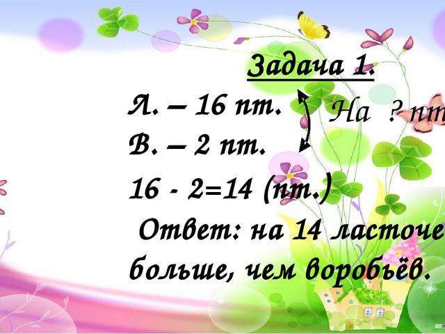 Задача 1. Л. – 16 пт. В. – 2 пт. 16 - 2=14 (пт.) Ответ: на 14 ласточек боль...