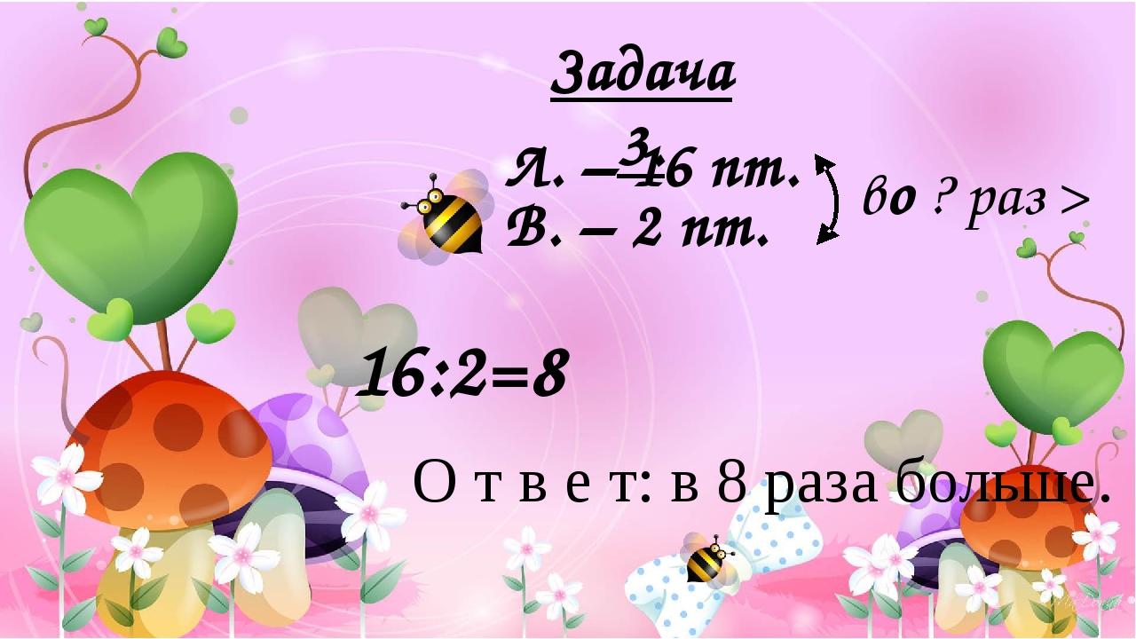 Л. – 16 пт. В. – 2 пт. во ? раз > О т в е т: в 8 раза больше. 16:2=8 Задача...