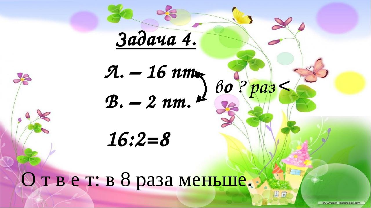 Л. – 16 пт. В. – 2 пт. во ? раз < О т в е т: в 8 раза меньше. 16:2=8 Задача 4.
