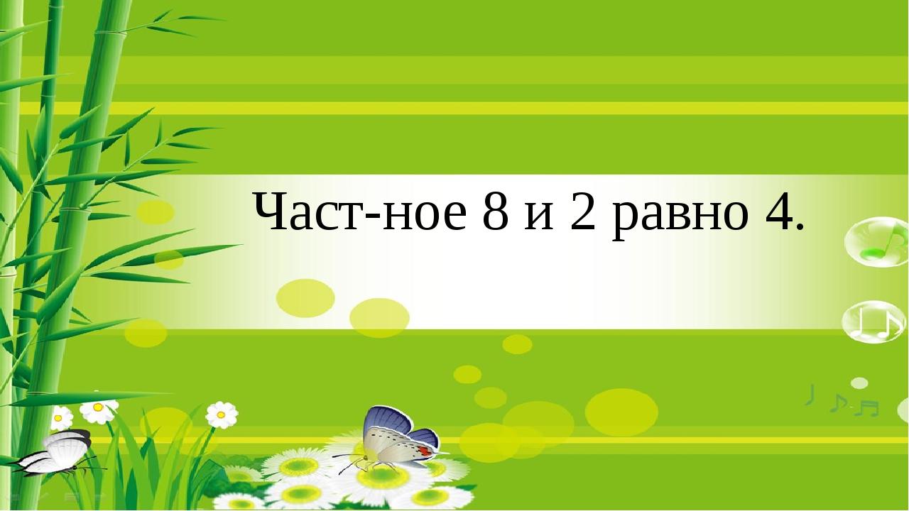 Частное 8 и 2 равно 4.