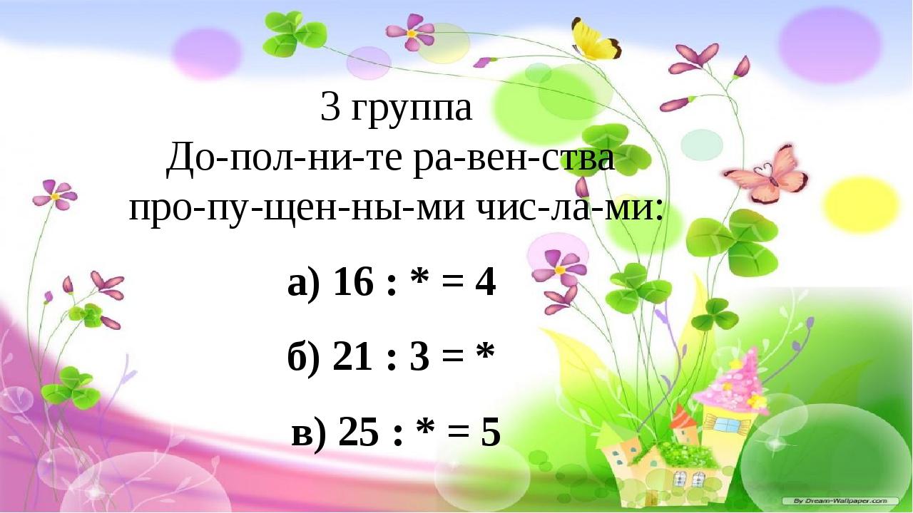 3 группа Дополните равенства пропущенными числами: а) 16 : * = 4...