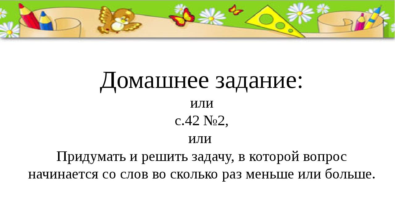 Домашнее задание: или с.42 №2, или Придумать и решить задачу, в которой вопро...
