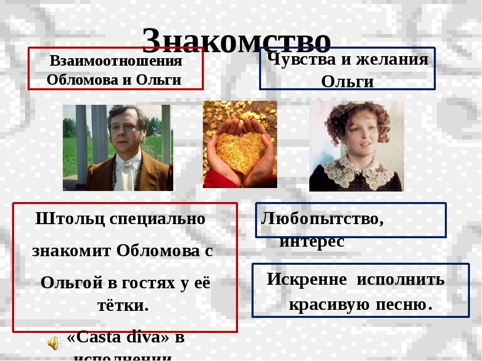 Знакомство Штольц специально знакомит Обломова с Ольгой в гостях у её тётки....